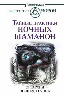 Ворон Константин - Тайные практики ночных шаманов. Эргархия — Ночная группа обложка книги