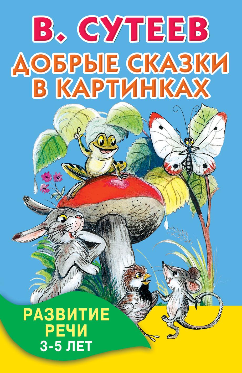 Добрые сказки в картинках. Развитие речи. 3-5 лет ( Сутеев В.Г.  )