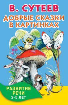 Сутеев В.Г. - Добрые сказки в картинках. Развитие речи. 3-5 лет обложка книги