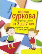 Суркова Л.М. - Главное время для развития от 3 до 7 лет: обучение и игра каждый день' обложка книги