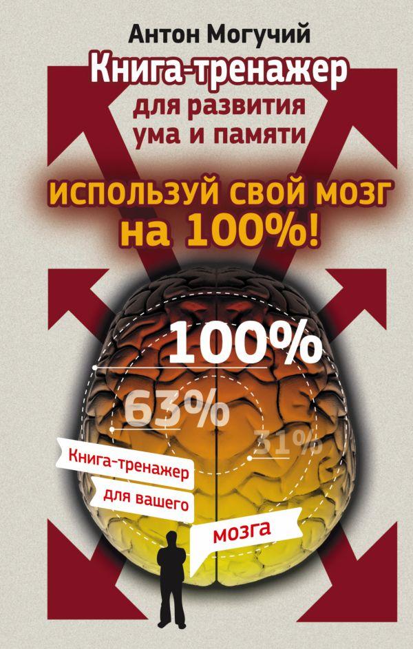 Используй свой мозг на 100%! Книга-тренажер для развития ума и памяти Могучий Антон