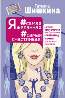Шишкина Татьяна - Я #самая желанная #самая счастливая! Лучшая программа преобразования в женщину мечты для каждого мужчины обложка книги
