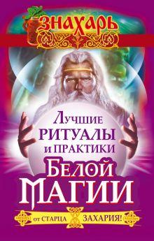 Захарий - Лучшие ритуалы и практики Белой Магии от старца Захария! обложка книги