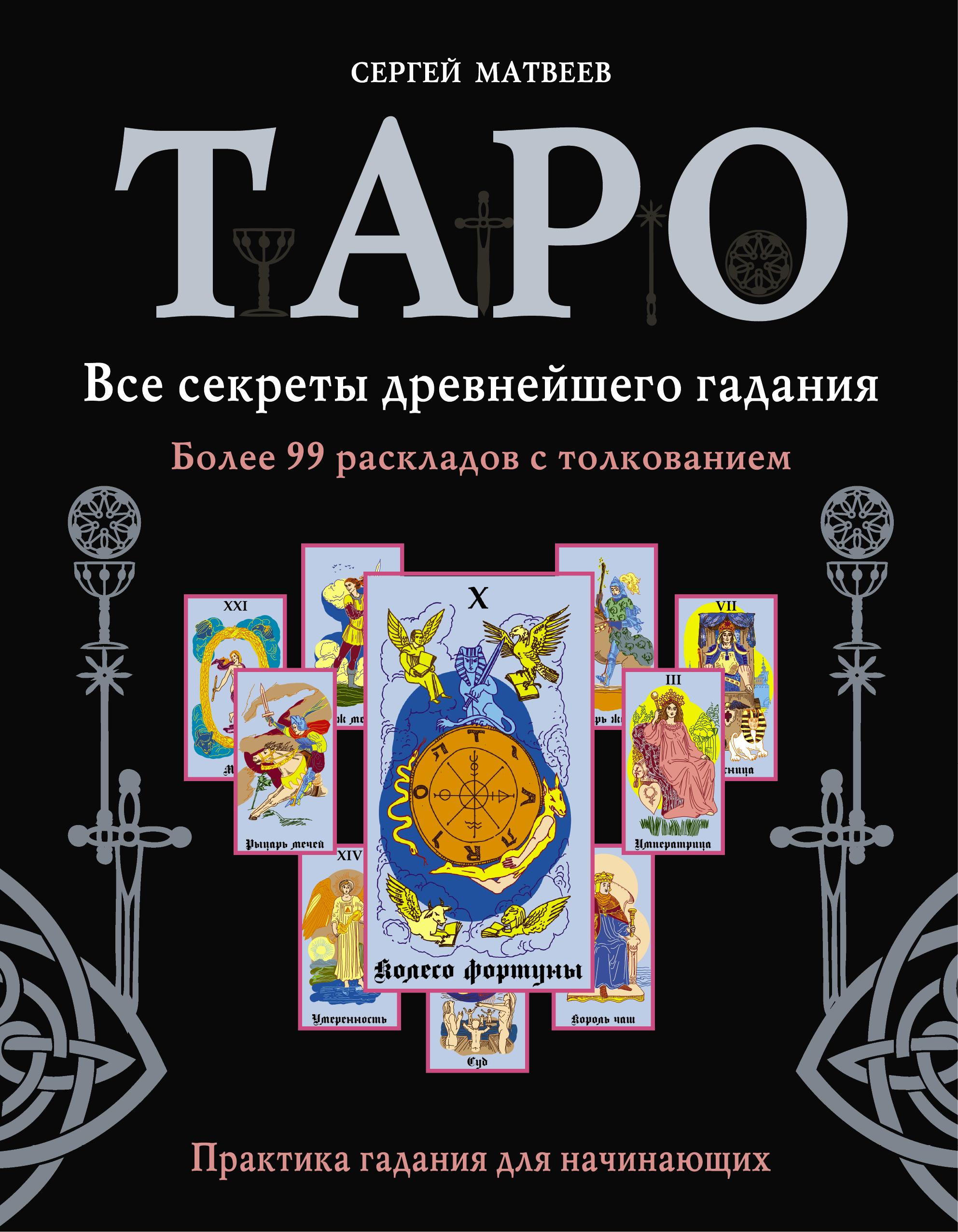 Таро. Все секреты древнейшего гадания. Более 99 раскладов с толкованием. Практика гадания для начинающих ( Матвеев С.А.  )