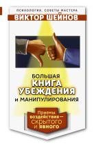 Шейнов В.П. - Большая книга убеждения и манипулирования: приемы воздействия — скрытого и явного' обложка книги