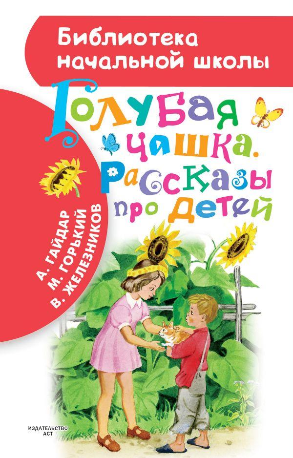 Голубая чашка. Рассказы про детей Гайдар А., Горький М., Железников В.К.