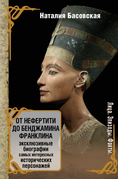 От Нефертити до Бенджамина Франклина. Эксклюзивные биографии самых интересных исторических персонажей