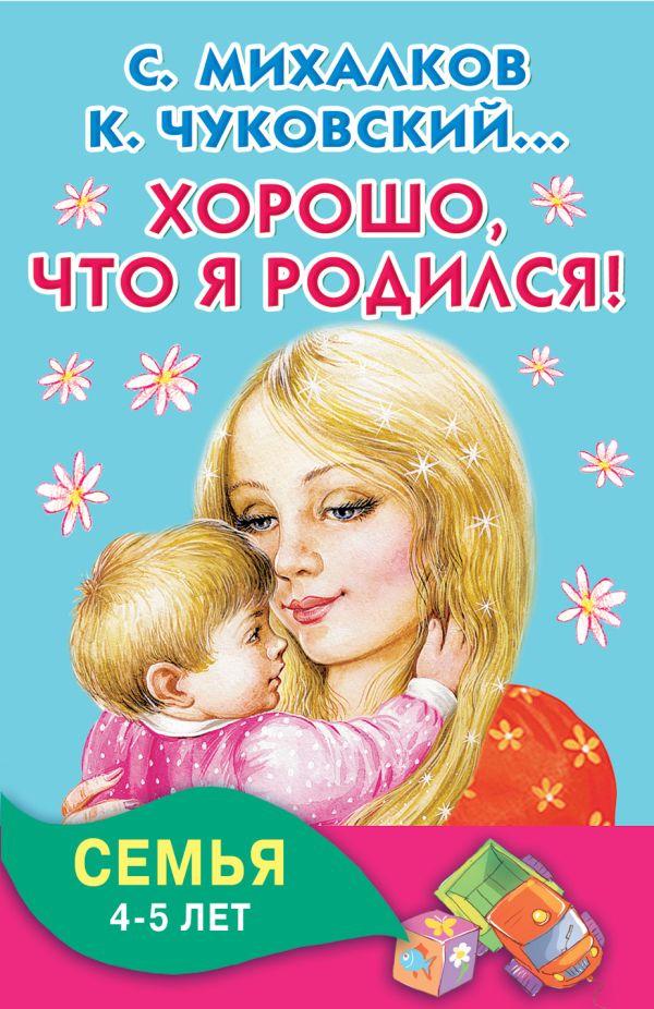 Хорошо, что я родился! Семья. 4-5 лет Михалков С.В., Чуковский К.И.,Успенский Э.Н.,  Аким Я.Л.