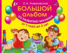Новиковская О.А. - Большой альбом по развитию малыша от 1 до 3 лет обложка книги