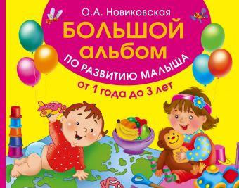 Большой альбом по развитию малыша от 1 до 3 лет Новиковская О.А.