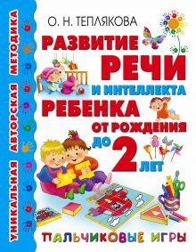 Теплякова О.Н. - Развитие речи и интеллекта ребенка от рождения до 2-х лет. Пальчиковые игры обложка книги