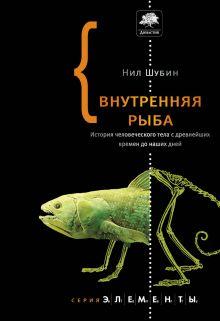 Шубин Н. - Внутренняя рыба. История человеческого тела с древнейших времен до наших дней обложка книги