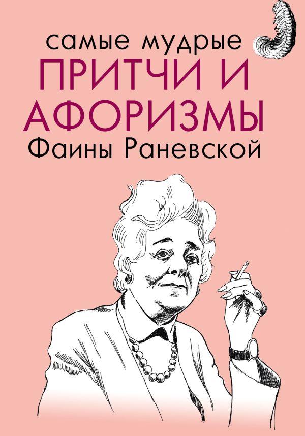 Самые мудрые притчи и афоризмы Фаины Раневской Раневская Ф.Г.