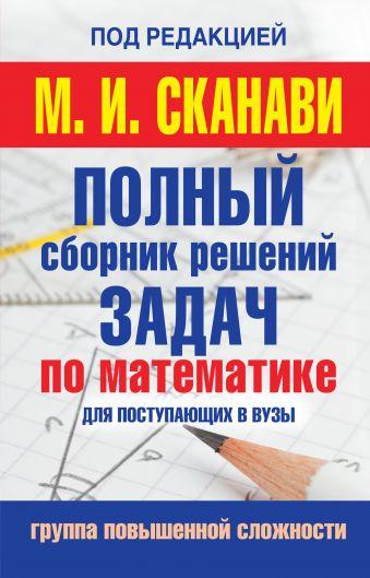 Полный сборник задач по математике для поступаюших в вузы. Группа повышенной сложности Сканави М.И.