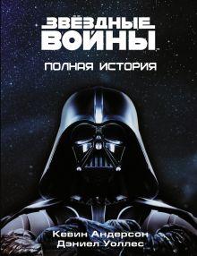 Андерсон К., Уоллес Д. - Звёздные войны. Полная история обложка книги
