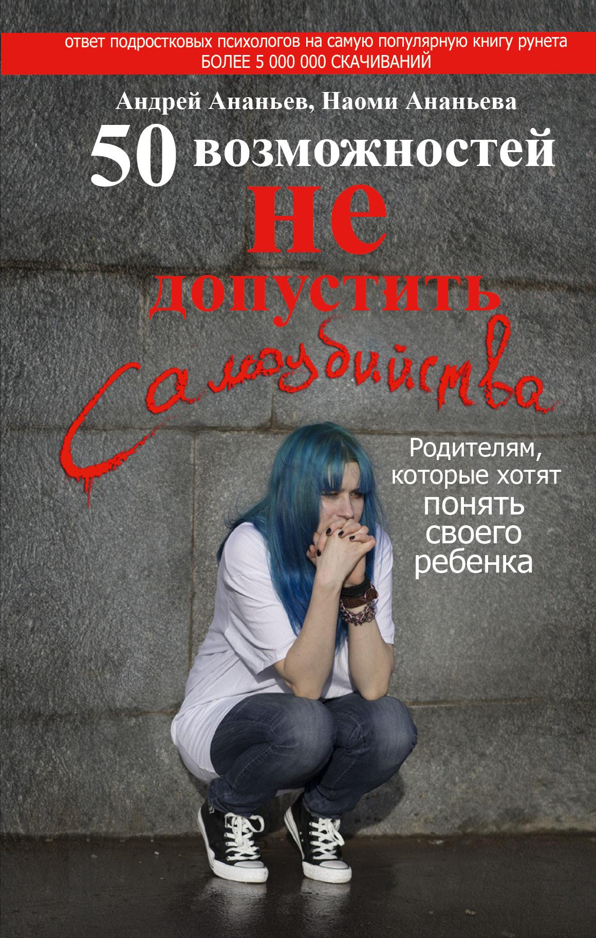 50 возможностей не допустить самоубийства. Родителям, которые хотят понять своего ребенка ( Ананьев Андрей, Ананьева Наоми  )