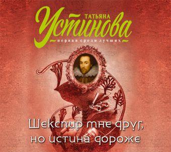 Аудиокн. Устинова. Шекспир мне друг, но истина дороже Устинова Т.В.