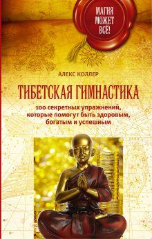 Коллер Алекс - Тибетская гимнастика. 100 секретных упражнений, которые помогут быть здоровым, богатым и успешным обложка книги