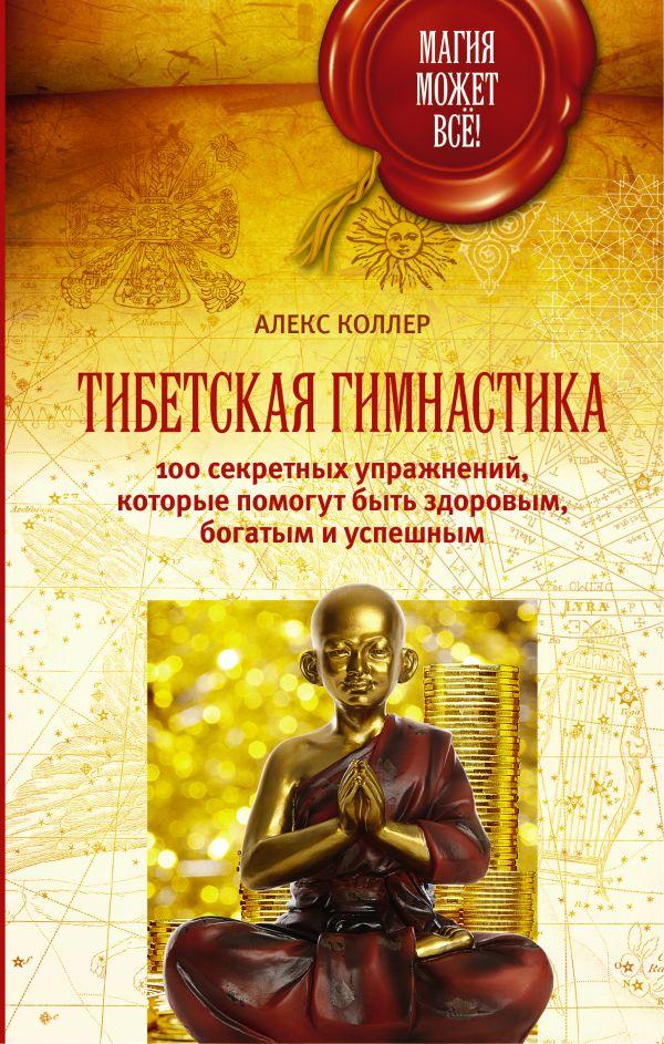 Тибетская гимнастика. 100 секретных упражнений, которые помогут быть здоровым, богатым и успешным Коллер Алекс
