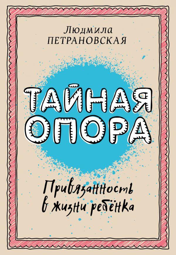 Тайная опора: привязанность в жизни ребенка Петрановская Л.В.