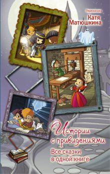 Матюшкина К. - Истории с привидениями. Все сказки в одной книге обложка книги