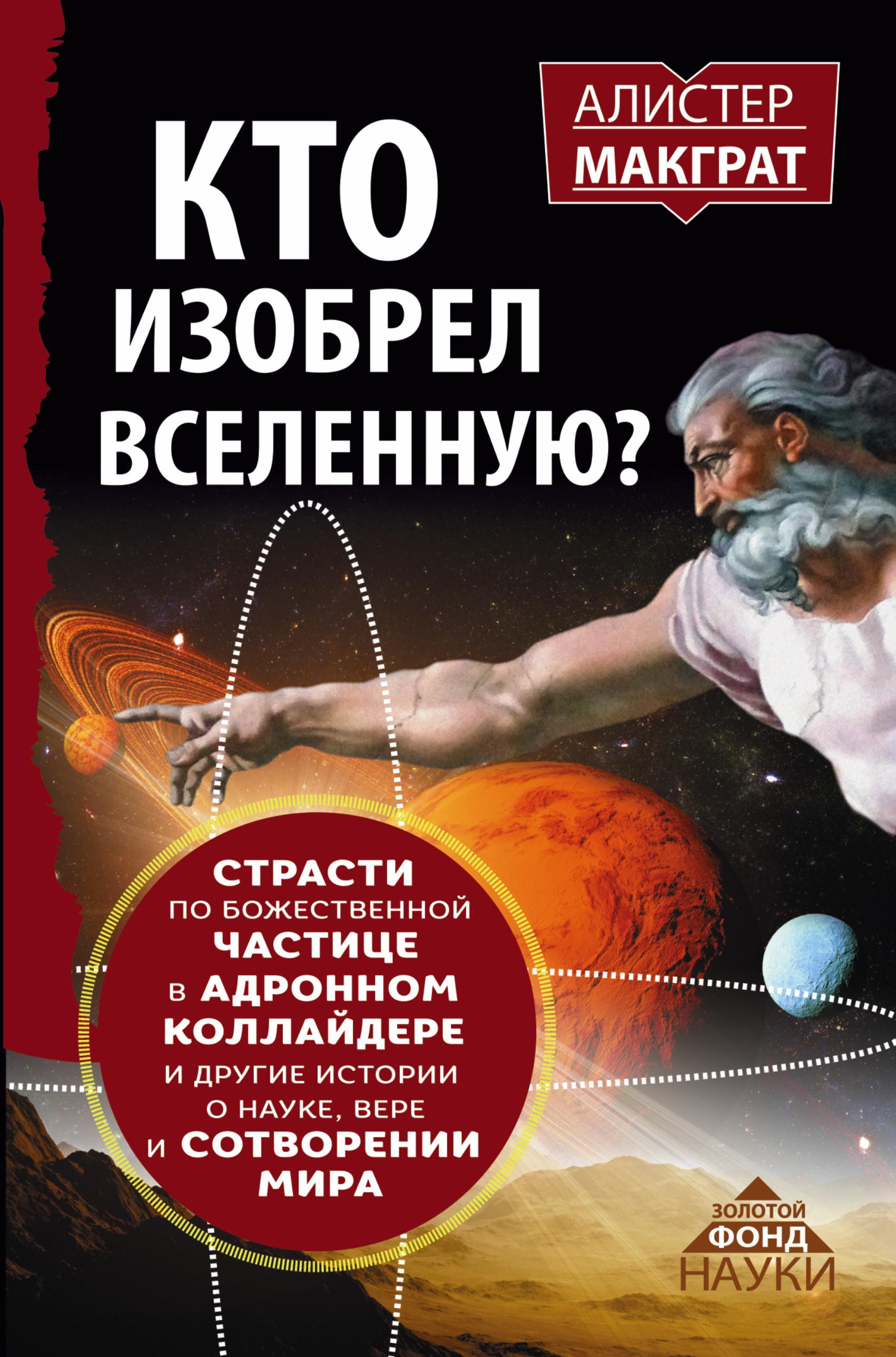 КТО ИЗОБРЕЛ ВСЕЛЕННУЮ? Страсти по божественной частице в адронном коллайдере и другие истории о науке, вере и сотворении мира ( Макграт Алистер  )