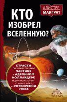 Макграт Алистер - КТО ИЗОБРЕЛ ВСЕЛЕННУЮ? Страсти по божественной частице в адронном коллайдере и другие истории о науке, вере и сотворении мира' обложка книги