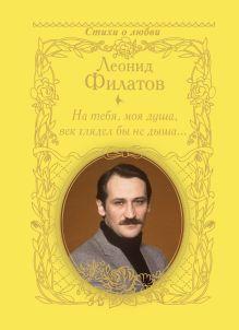 Филатов Л.А. - На тебя, моя душа, век глядел бы не дыша... обложка книги