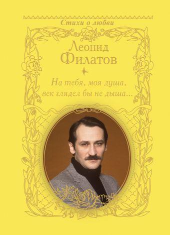 На тебя, моя душа, век глядел бы не дыша... Филатов Л.А.