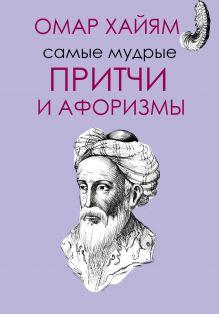 Омар Хайям - Самые мудрые притчи и афоризмы Омара Хайяма обложка книги