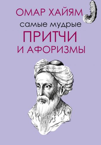 Самые мудрые притчи и афоризмы Омара Хайяма Омар Хайям