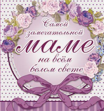 Самой замечательной маме на всём белом свете Васильева Л.