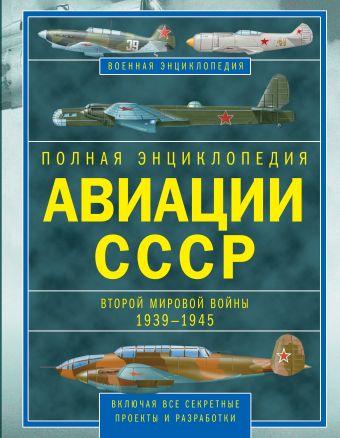 Полная энциклопедия авиации СССР Второй мировой 1939-1945. Включая все секретные проекты и разработки Юденок В.Е.
