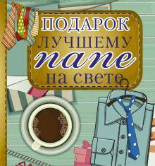 . - Подарок лучшему папе на свете обложка книги