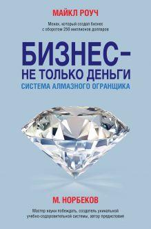 Норбеков М.С., Роуч М. - Бизнес - не только деньги. Система Алмазного Огранщика обложка книги