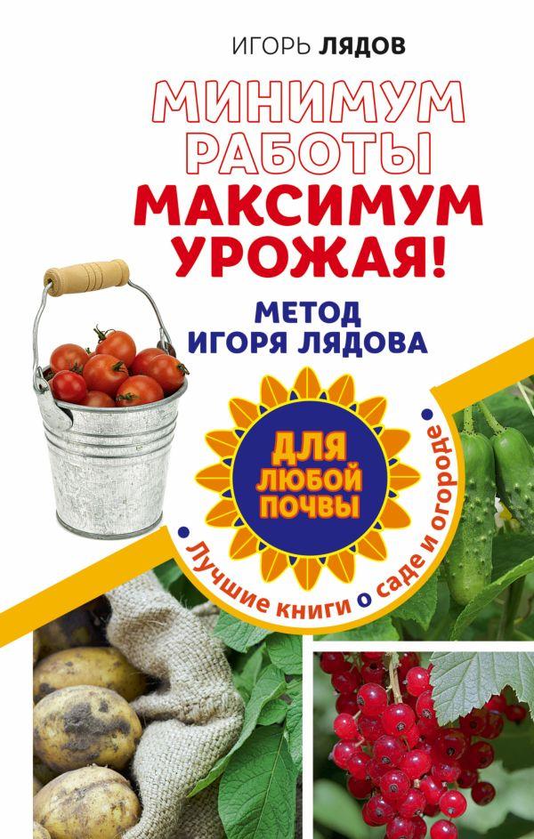 Минимум работы, максимум урожая! Метод Игоря Лядова для любой почвы Лядов И.В.