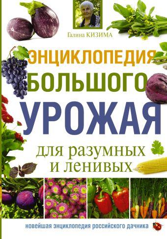 Энциклопедия большого урожая для разумных и ленивых Кизима Г.А.