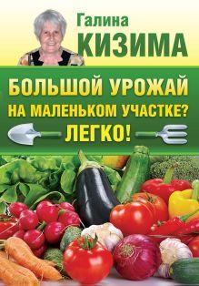 Кизима Г.А. - Большой урожай на маленьком участке? Легко! обложка книги
