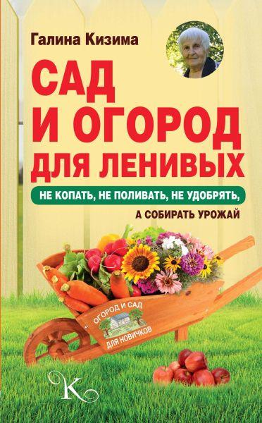 Сад и огород для ленивых. Не копать, не поливать, не удобрять, а собирать урожай