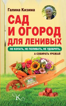 Сад и огород для ленивых. Не копать, не поливать, не удобрять, а собирать урожай обложка книги