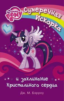 Бэрроу Д.М. - Мой маленький пони. Сумеречная Искорка и Заклинание Кристального сердца обложка книги