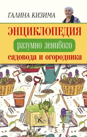 Энциклопедия разумно ленивого садовода и огородника Кизима Г.А.
