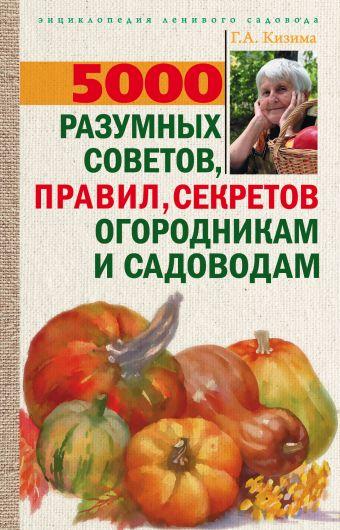 5000 разумных советов, правил, секретов садоводам и огородникам Кизима Г.А.