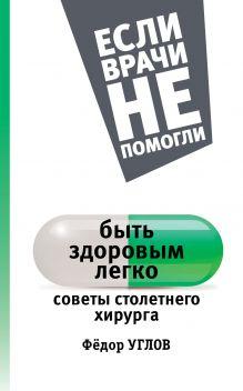 Углов Ф.Г. - Быть здоровым легко: советы столетнего хирурга обложка книги