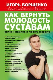 Борщенко И.А. - Как вернуть молодость суставам: актив и позитив в любом возрасте обложка книги