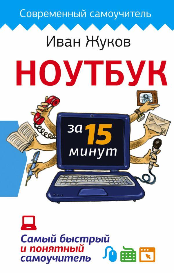 Ноутбук за 15 минут. Самый быстрый и понятный самоучитель Жуков Иван