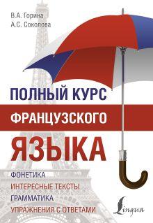 Горина В.А., Соколова А.С. - Полный курс французского языка обложка книги