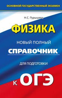 Пурышева Н.С. - Физика. Новый полный справочник для подготовки к ОГЭ обложка книги