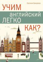 Купить Книга Учим английский легко. КАК? Бахурова Е.П. 978-5-17-095268-7 Издательство «АСТ»