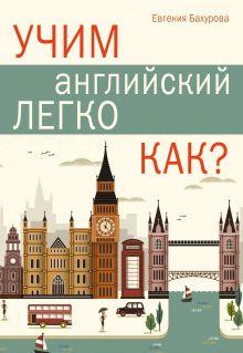 Бахурова Е.П. - Учим английский легко. КАК? обложка книги